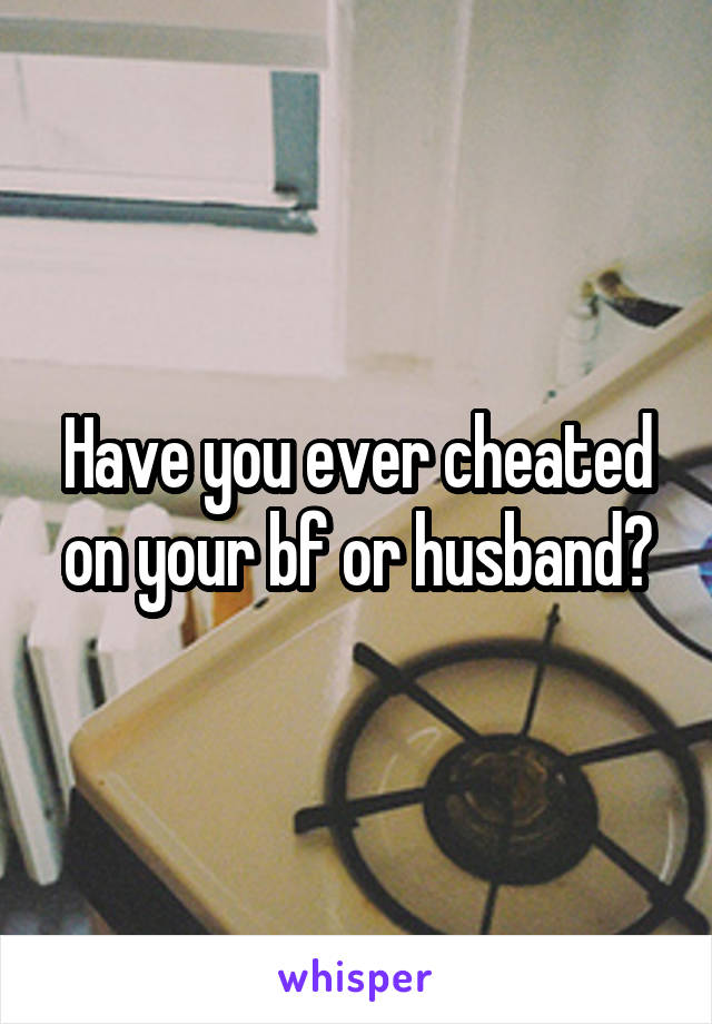 Have you ever cheated on your bf or husband?