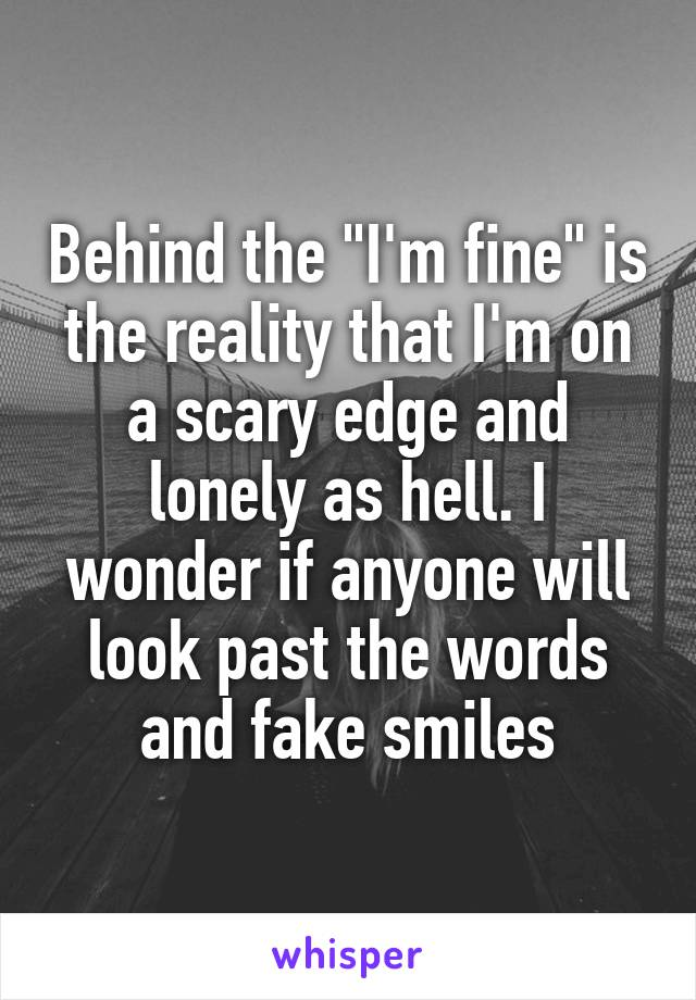 "Behind the ""I'm fine"" is the reality that I'm on a scary edge and lonely as hell. I wonder if anyone will look past the words and fake smiles"
