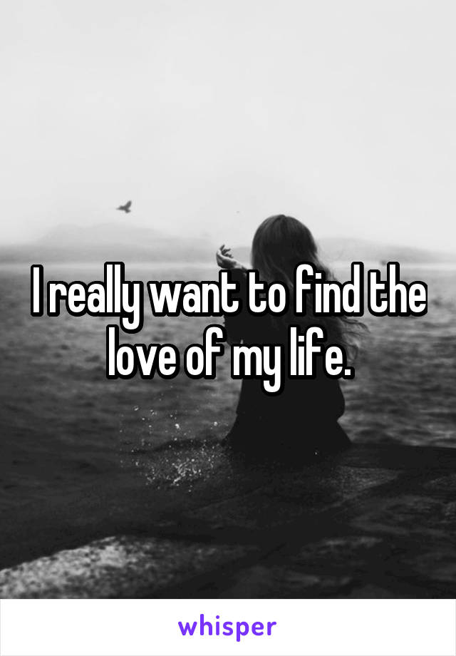 I really want to find the love of my life.