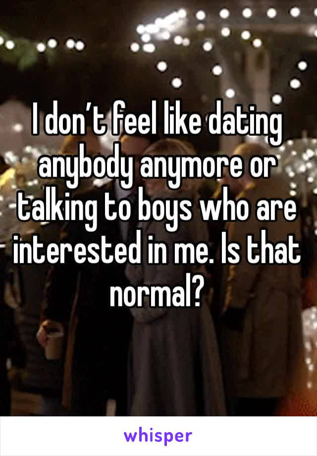 I don't feel like dating anybody anymore or talking to boys who are interested in me. Is that normal?