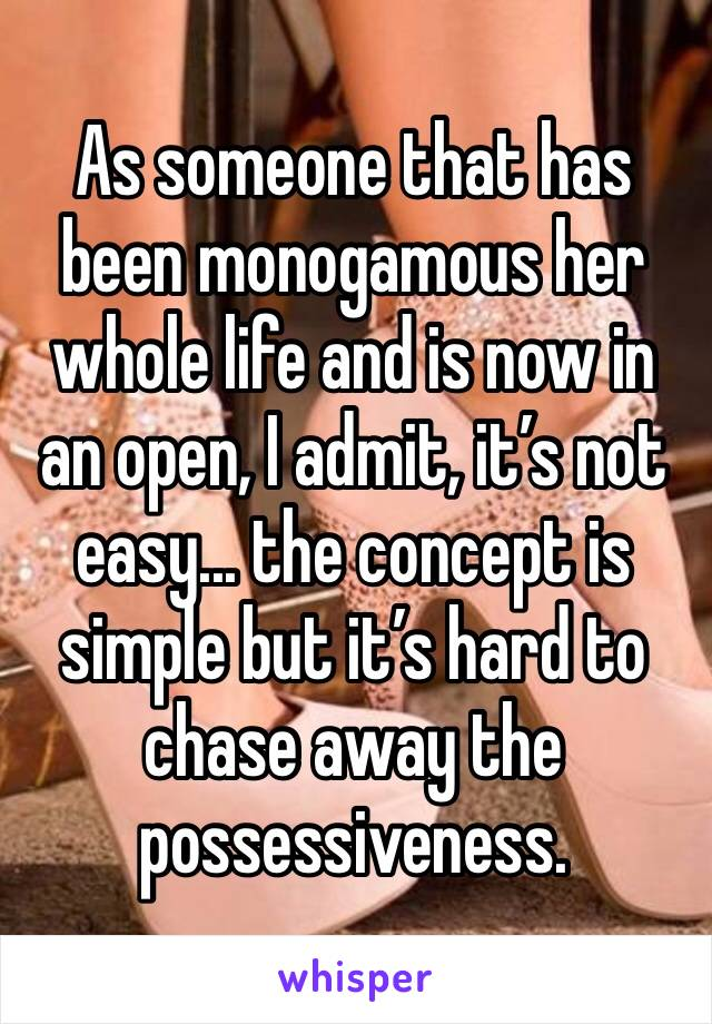 As someone that has been monogamous her whole life and is now in an open, I admit, it's not easy... the concept is simple but it's hard to chase away the possessiveness.