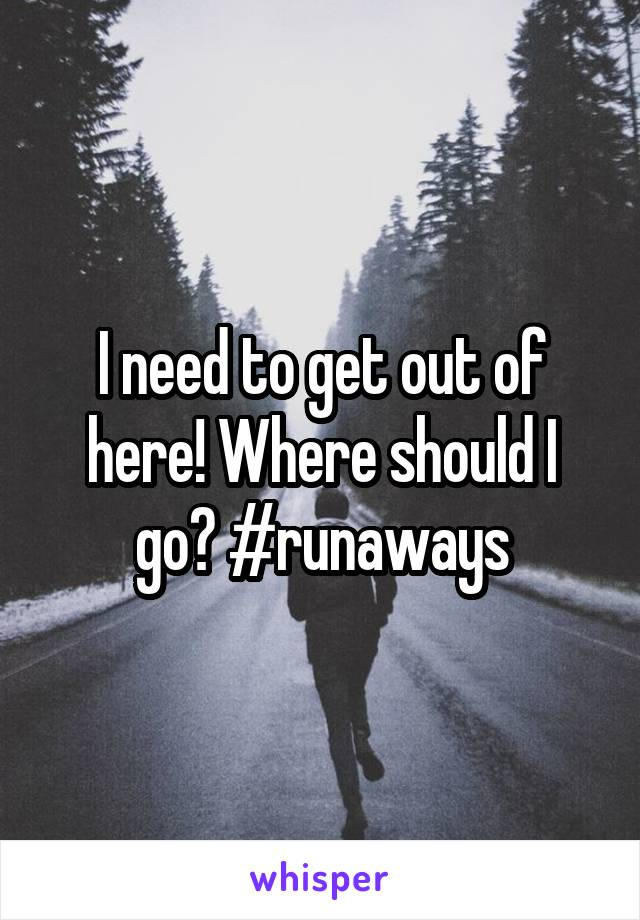 I need to get out of here! Where should I go? #runaways