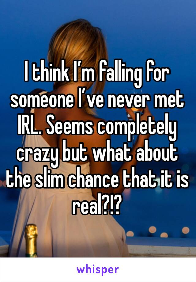 I think I'm falling for someone I've never met IRL. Seems completely crazy but what about the slim chance that it is real?!?