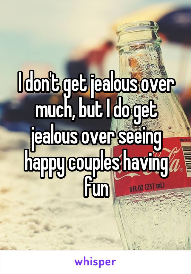I don't get jealous over much, but I do get jealous over seeing happy couples having fun