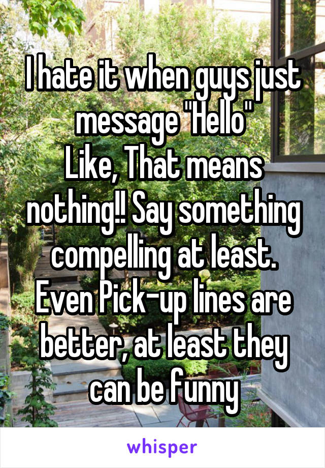 """I hate it when guys just message """"Hello"""" Like, That means nothing!! Say something compelling at least. Even Pick-up lines are better, at least they can be funny"""