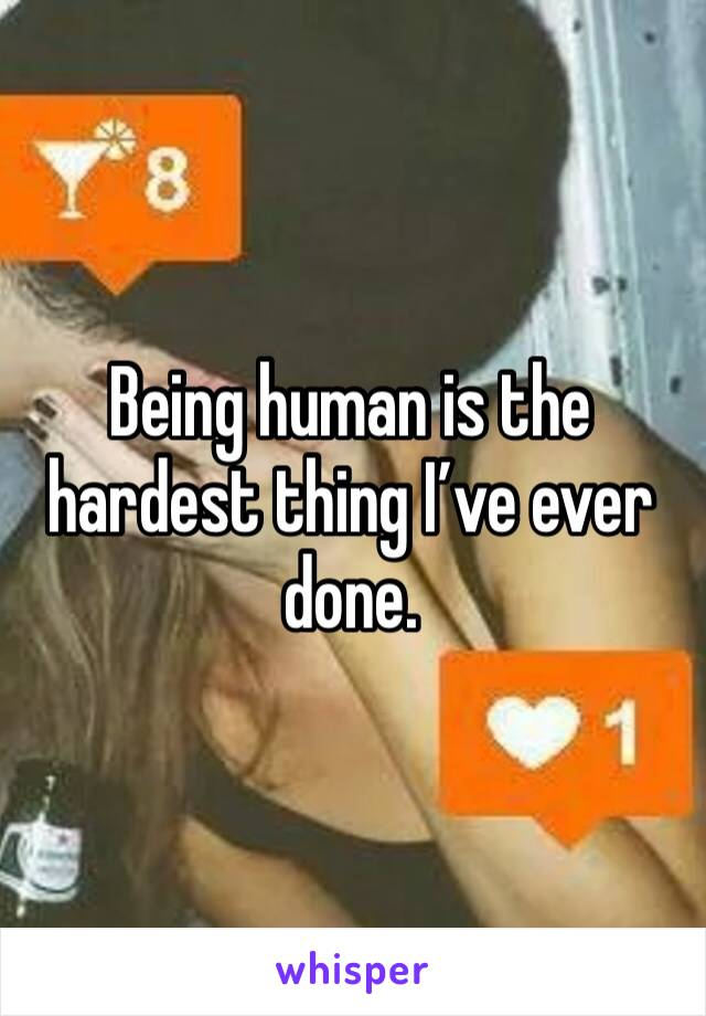 Being human is the hardest thing I've ever done.