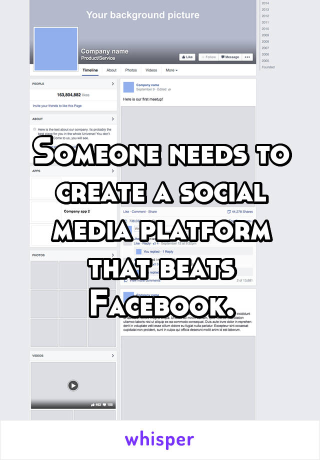 Someone needs to create a social media platform that beats Facebook.