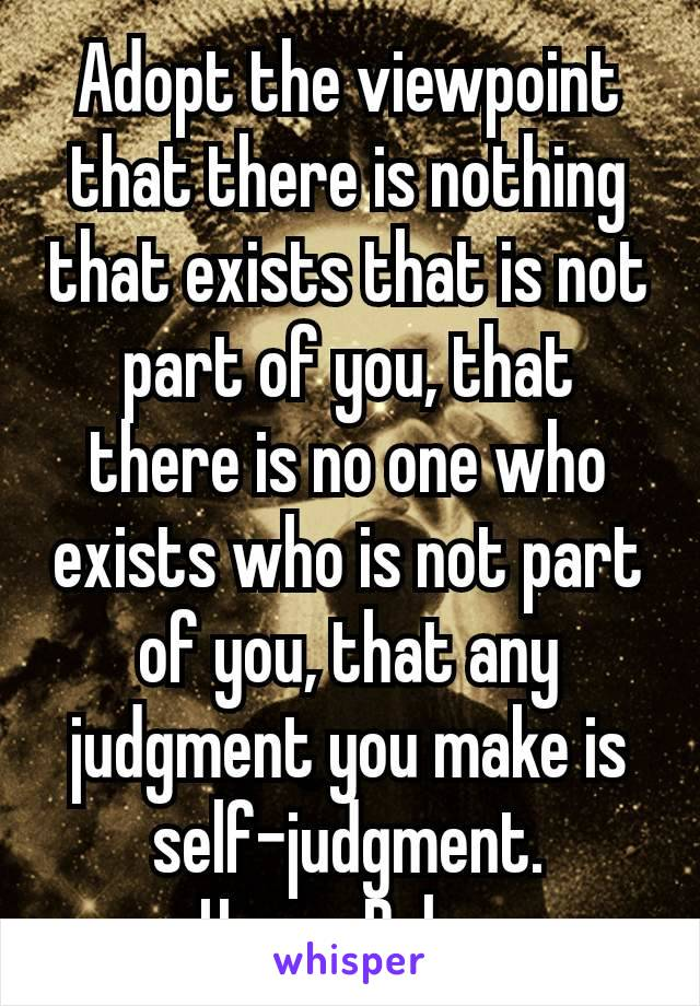 Adopt the viewpoint that there is nothing that exists that is not part of you, that there is no one who exists who is not part of you, that any judgment you make is self-judgment. – Harry Palmer