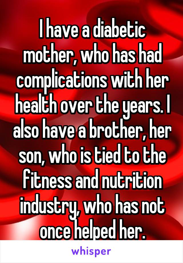 I have a diabetic mother, who has had complications with her health over the years. I also have a brother, her son, who is tied to the fitness and nutrition industry, who has not once helped her.