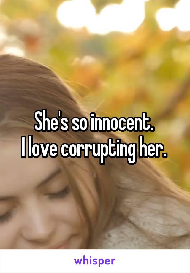 She's so innocent.  I love corrupting her.