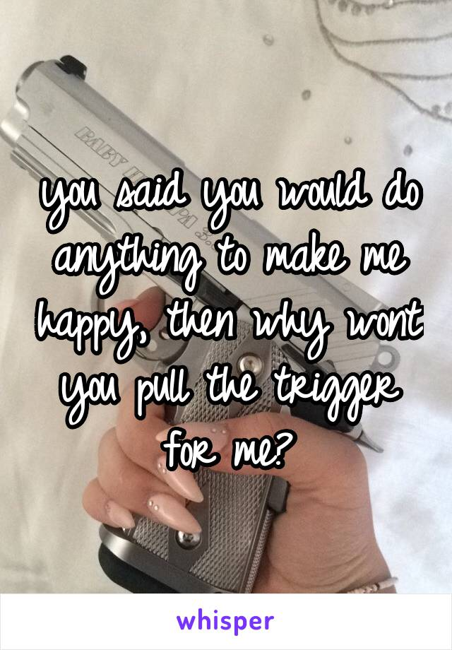 you said you would do anything to make me happy, then why wont you pull the trigger for me?