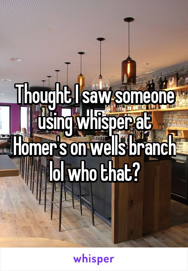 Thought I saw someone using whisper at Homer's on wells branch lol who that?