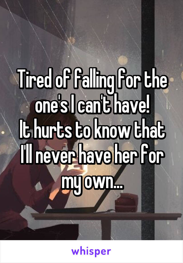 Tired of falling for the one's I can't have! It hurts to know that I'll never have her for my own...