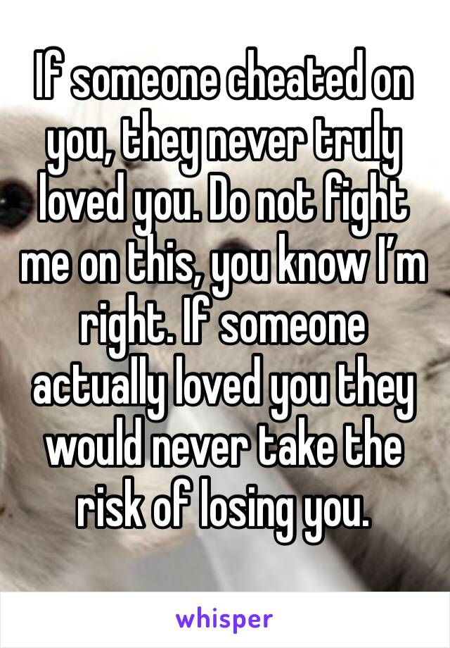 If someone cheated on you, they never truly loved you. Do not fight me on this, you know I'm right. If someone actually loved you they would never take the risk of losing you.
