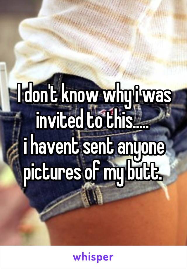 I don't know why i was invited to this.....  i havent sent anyone pictures of my butt.