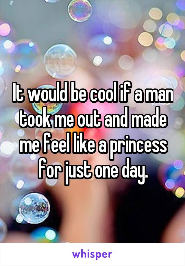 It would be cool if a man took me out and made me feel like a princess for just one day.
