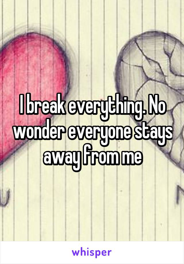 I break everything. No wonder everyone stays away from me