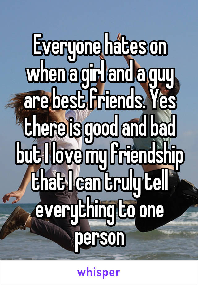 Everyone hates on when a girl and a guy are best friends. Yes there is good and bad but I love my friendship that I can truly tell everything to one person