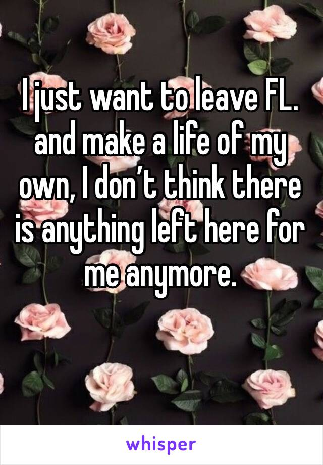 I just want to leave FL. and make a life of my own, I don't think there is anything left here for me anymore.
