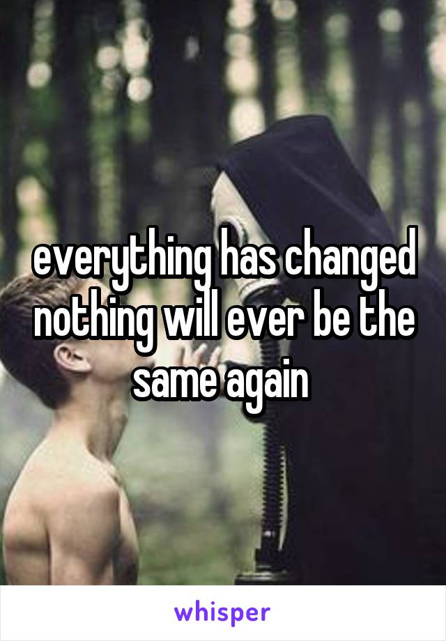 everything has changed nothing will ever be the same again