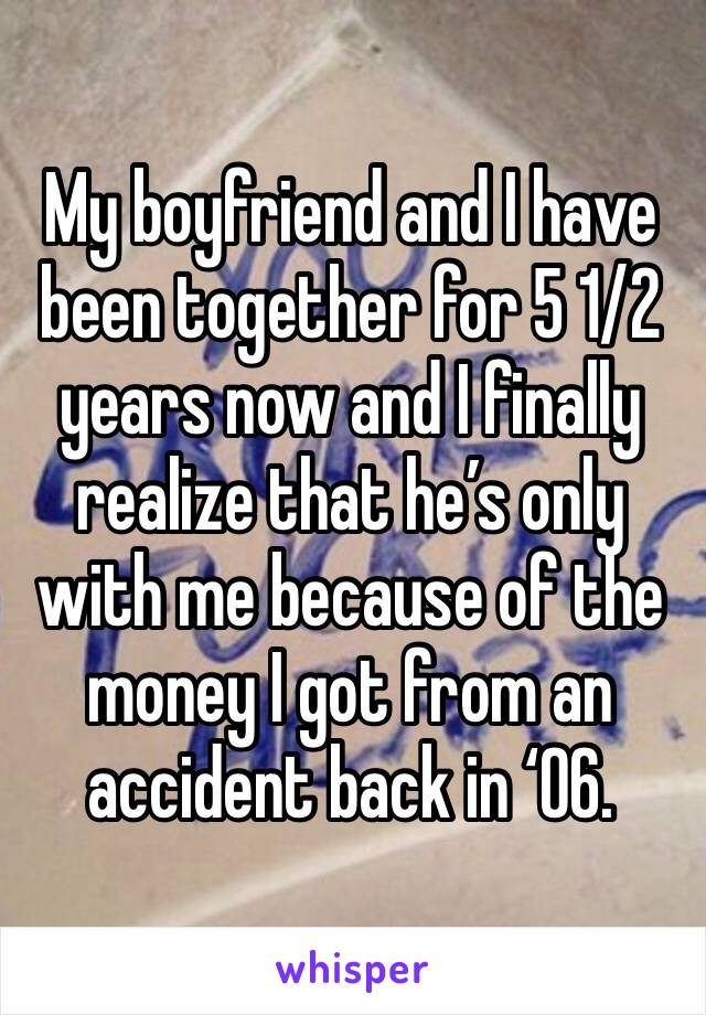 My boyfriend and I have been together for 5 1/2 years now and I finally realize that he's only with me because of the money I got from an accident back in '06.