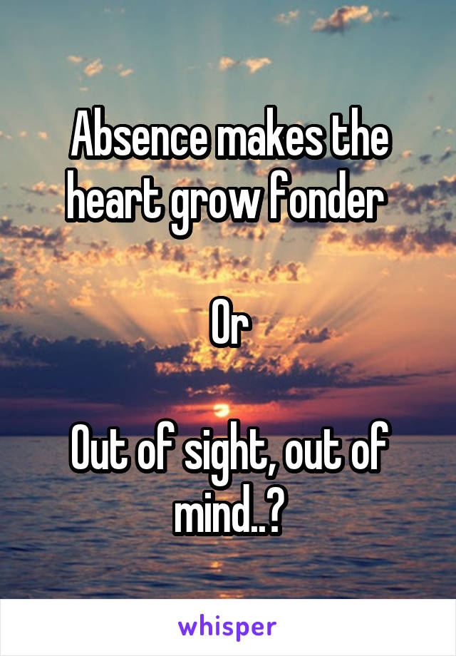 Absence makes the heart grow fonder   Or  Out of sight, out of mind..?