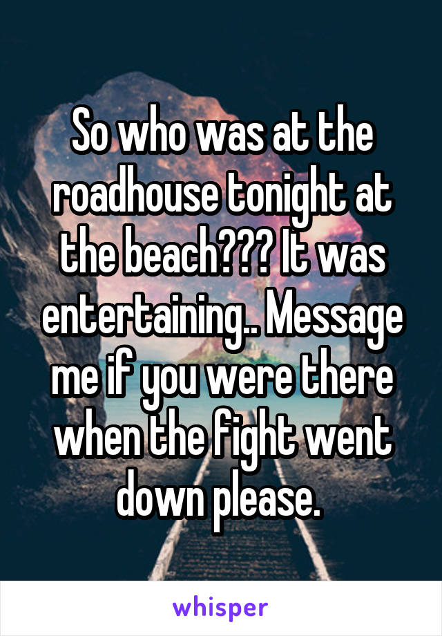 So who was at the roadhouse tonight at the beach??? It was entertaining.. Message me if you were there when the fight went down please.