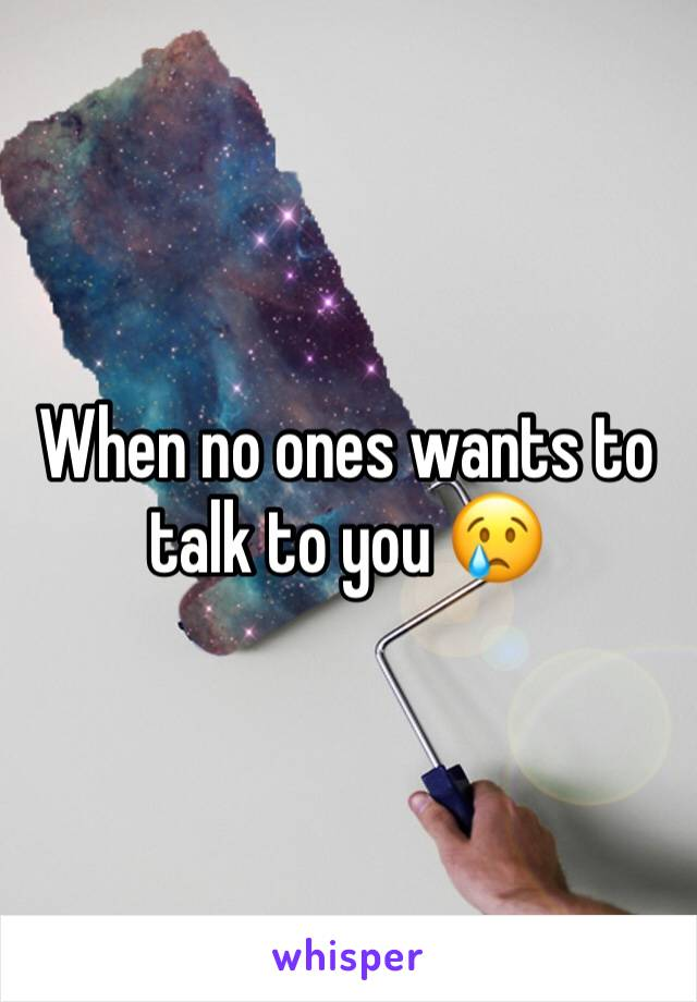 When no ones wants to talk to you 😢