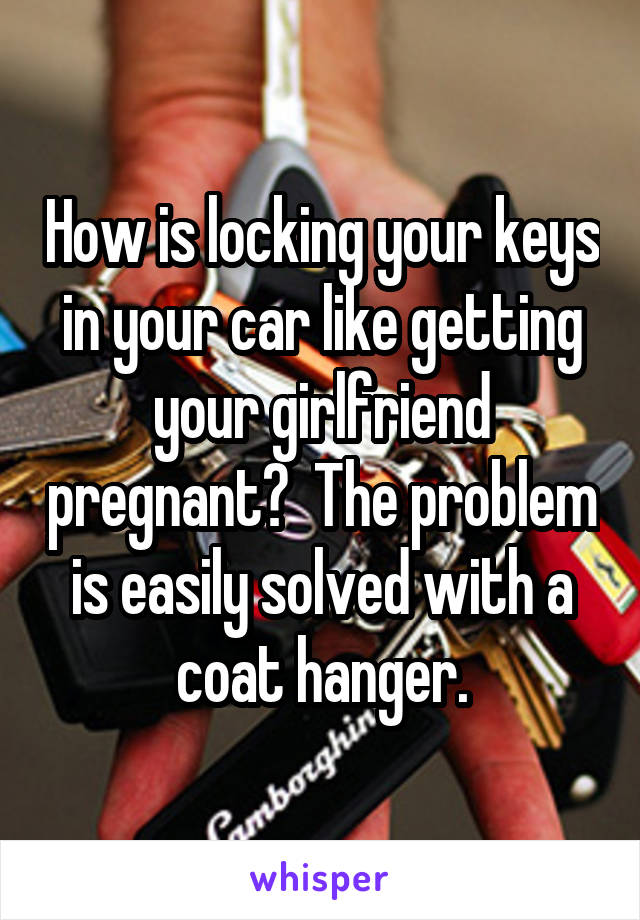 How is locking your keys in your car like getting your girlfriend pregnant?  The problem is easily solved with a coat hanger.