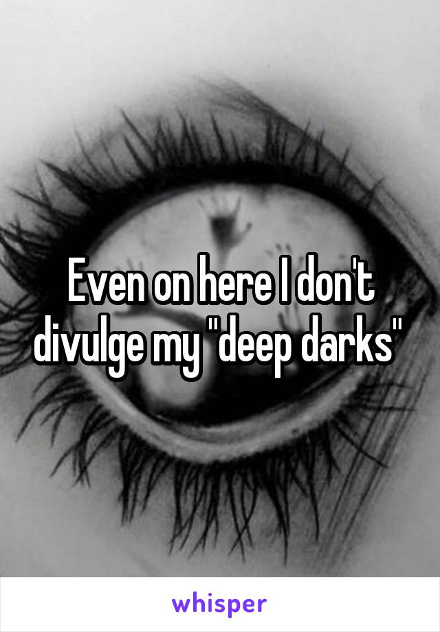 "Even on here I don't divulge my ""deep darks"""