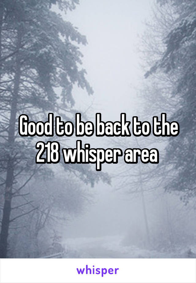 Good to be back to the 218 whisper area