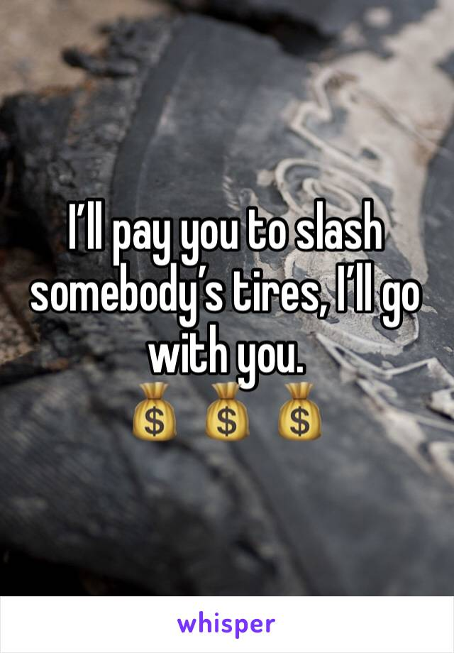 I'll pay you to slash somebody's tires, I'll go with you.  💰 💰 💰