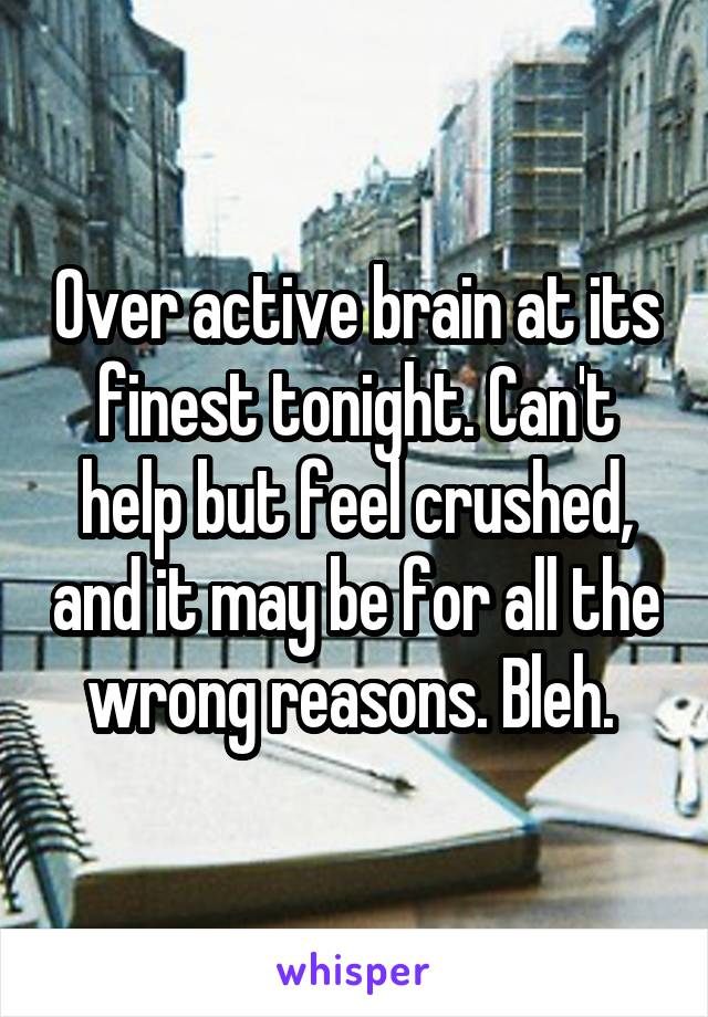 Over active brain at its finest tonight. Can't help but feel crushed, and it may be for all the wrong reasons. Bleh.
