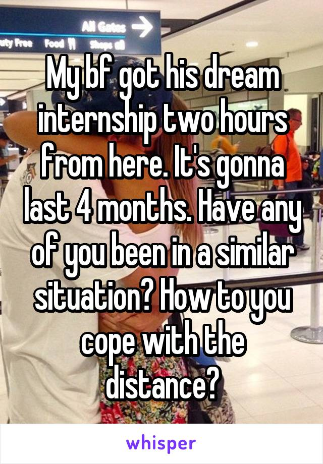 My bf got his dream internship two hours from here. It's gonna last 4 months. Have any of you been in a similar situation? How to you cope with the distance?