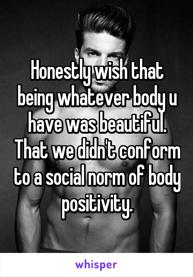 Honestly wish that being whatever body u have was beautiful. That we didn't conform to a social norm of body positivity.