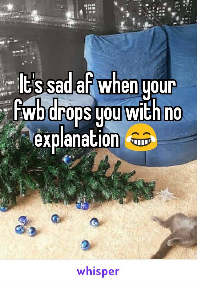 It's sad af when your fwb drops you with no explanation 😂