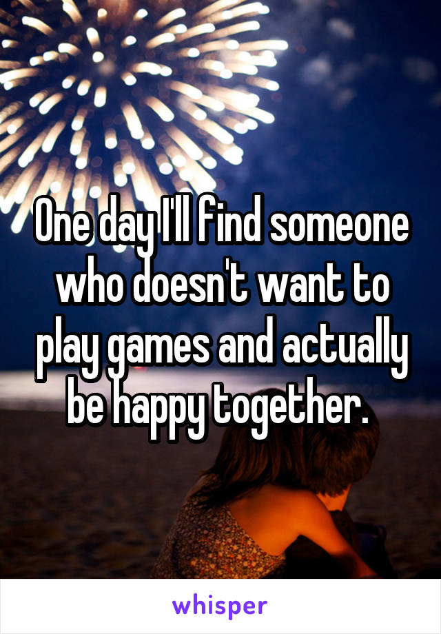 One day I'll find someone who doesn't want to play games and actually be happy together.