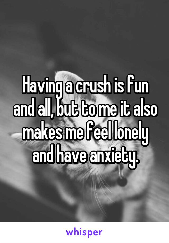 Having a crush is fun and all, but to me it also makes me feel lonely and have anxiety.