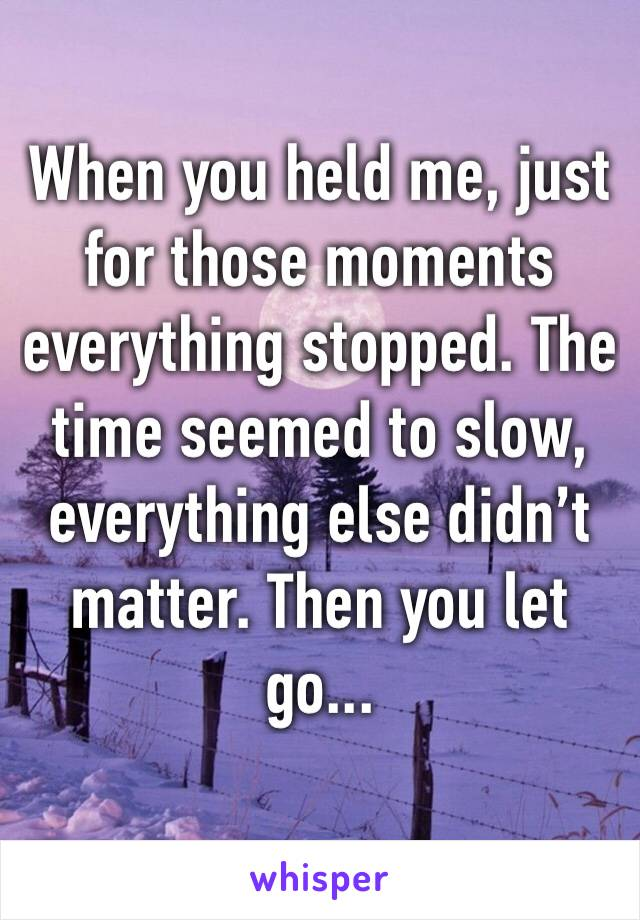 When you held me, just for those moments everything stopped. The time seemed to slow, everything else didn't matter. Then you let go...