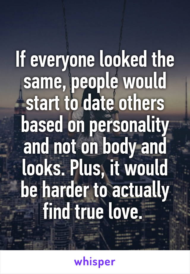 If everyone looked the same, people would start to date others based on personality and not on body and looks. Plus, it would be harder to actually find true love.