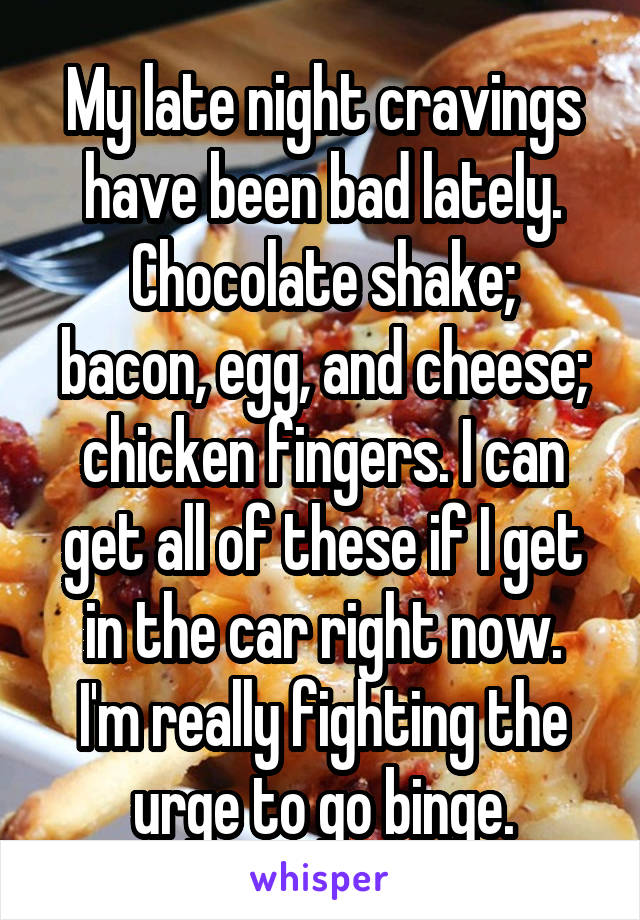 My late night cravings have been bad lately. Chocolate shake; bacon, egg, and cheese; chicken fingers. I can get all of these if I get in the car right now. I'm really fighting the urge to go binge.