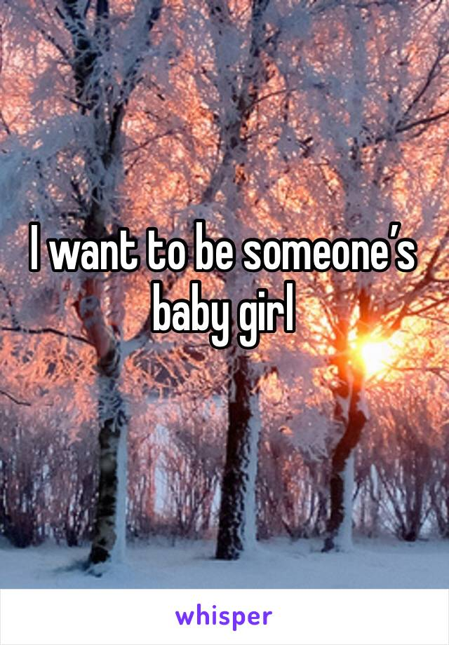 I want to be someone's baby girl