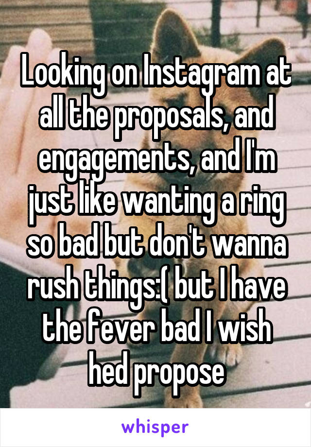 Looking on Instagram at all the proposals, and engagements, and I'm just like wanting a ring so bad but don't wanna rush things:( but I have the fever bad I wish hed propose