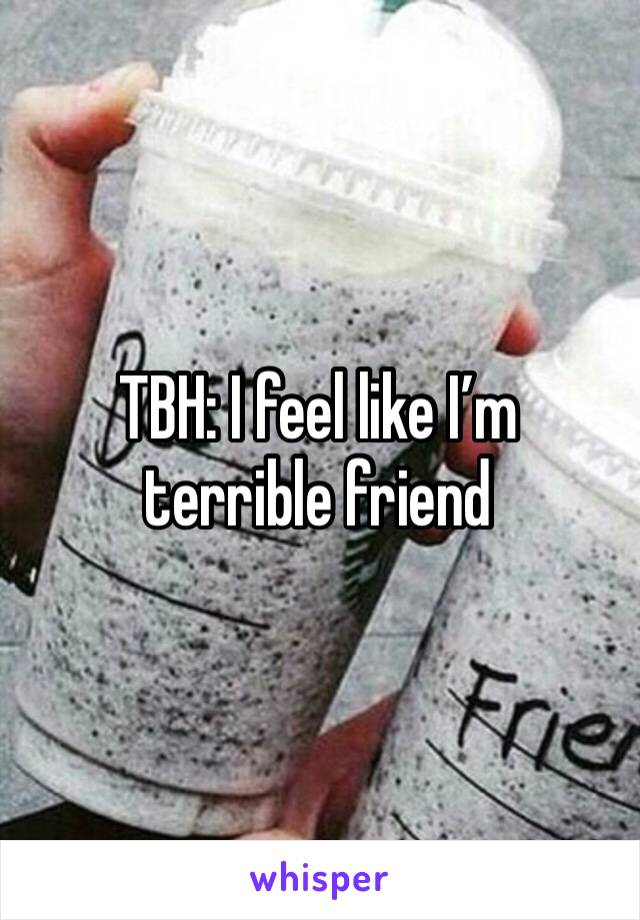 TBH: I feel like I'm terrible friend