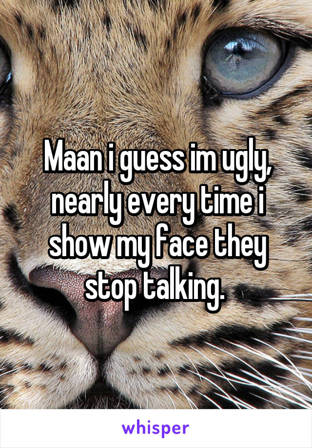 Maan i guess im ugly, nearly every time i show my face they stop talking.