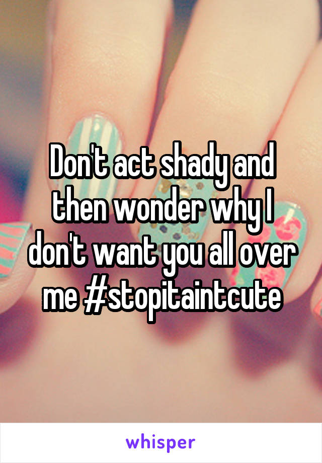 Don't act shady and then wonder why I don't want you all over me #stopitaintcute