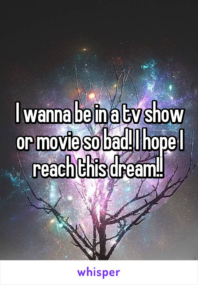 I wanna be in a tv show or movie so bad! I hope I reach this dream!!