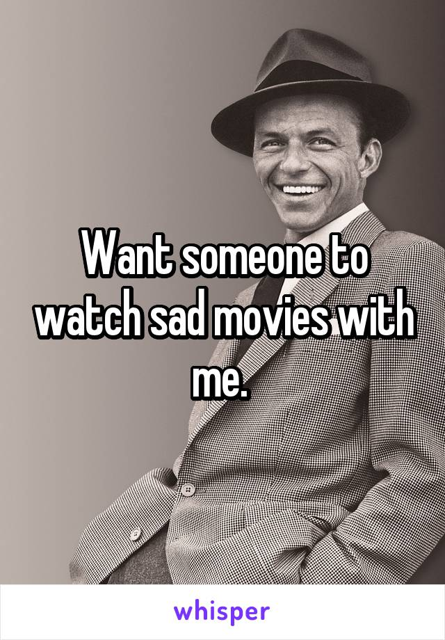 Want someone to watch sad movies with me.