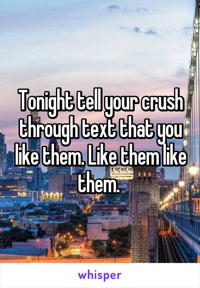 Tonight tell your crush through text that you like them. Like them like them.
