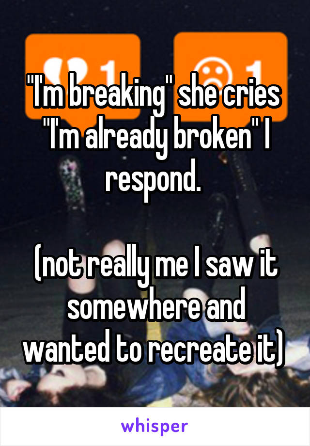 """I'm breaking"" she cries  ""I'm already broken"" I respond.   (not really me I saw it somewhere and wanted to recreate it)"